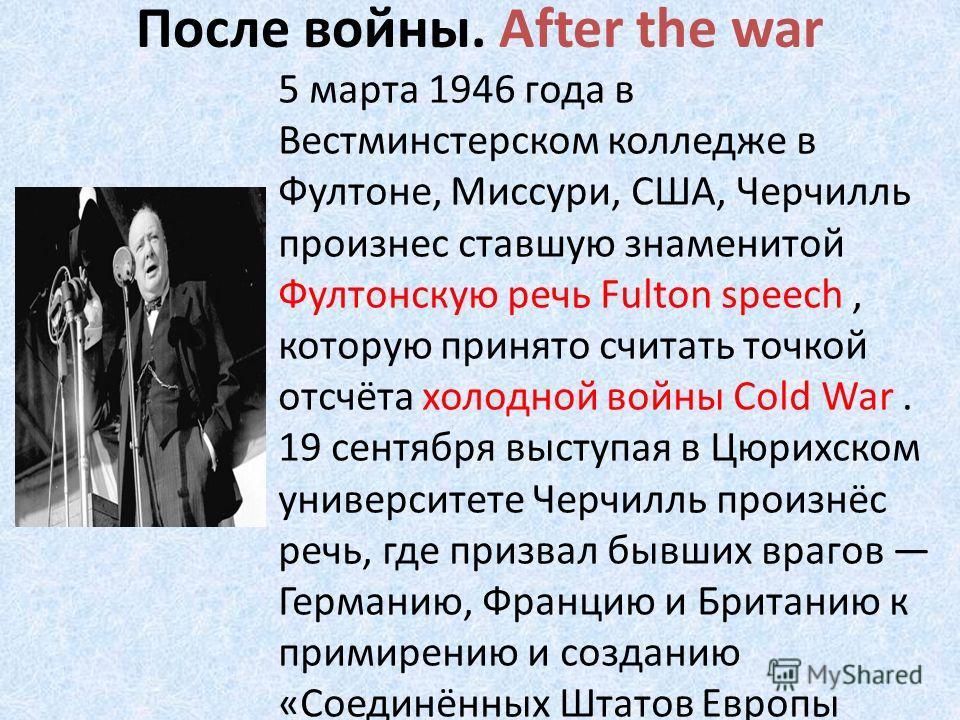 После войны. After the war 5 марта 1946 года в Вестминстерском колледже в Фултоне, Миссури, США, Черчилль произнес ставшую знаменитой Фултонскую речь Fulton speech, которую принято считать точкой отсчёта холодной войны Cold War. 19 сентября выступая
