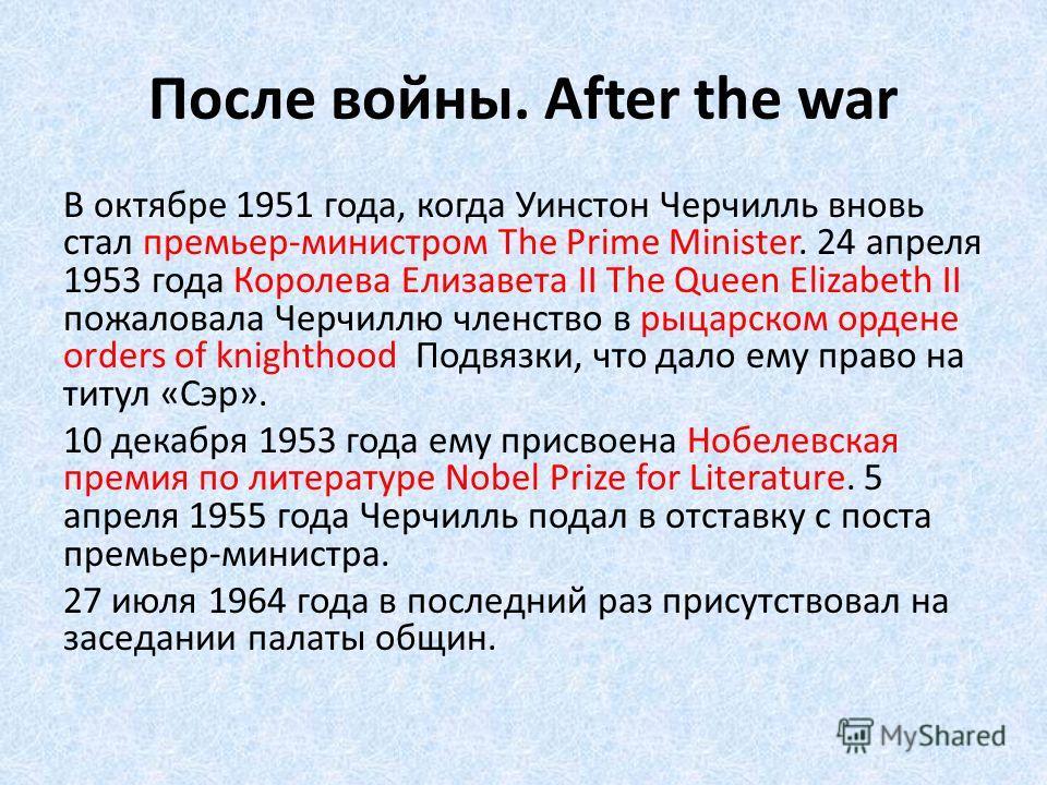 После войны. After the war В октябре 1951 года, когда Уинстон Черчилль вновь стал премьер-министром The Prime Minister. 24 апреля 1953 года Королева Елизавета II The Queen Elizabeth II пожаловала Черчиллю членство в рыцарском ордене orders of knighth