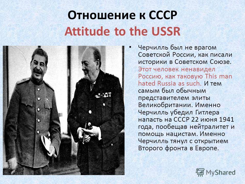 Отношение к СССР Attitude to the USSR Черчилль был не врагом Советской России, как писали историки в Советском Союзе. Этот человек ненавидел Россию, как таковую This man hated Russia as such. И тем самым был обычным представителем элиты Великобритани