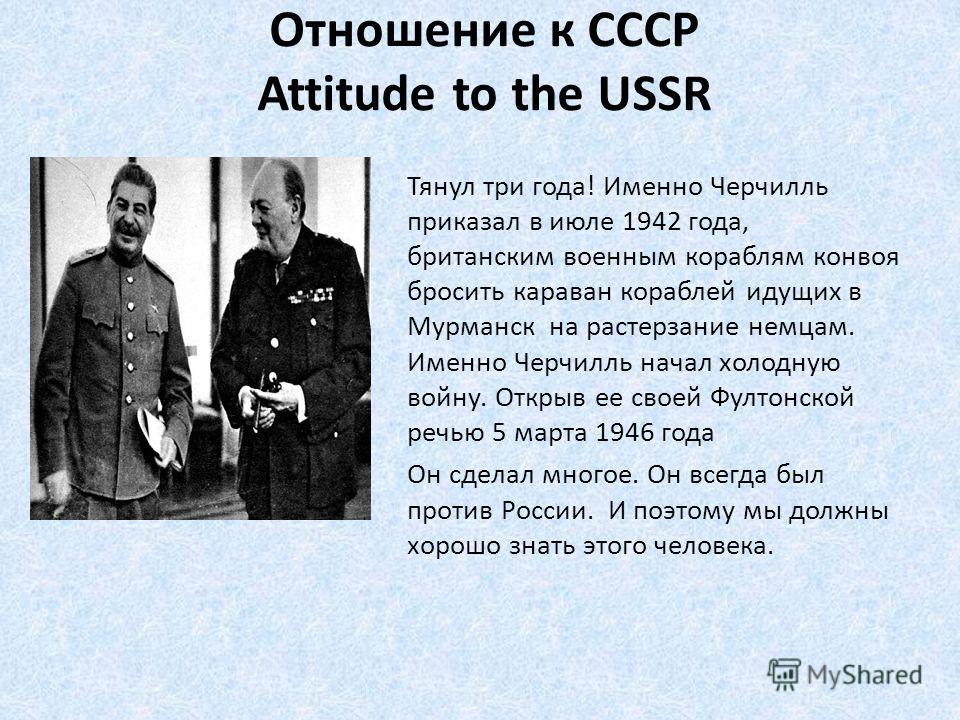 Отношение к СССР Attitude to the USSR Тянул три года! Именно Черчилль приказал в июле 1942 года, британским военным кораблям конвоя бросить караван кораблей идущих в Мурманск на растерзание немцам. Именно Черчилль начал холодную войну. Открыв ее свое