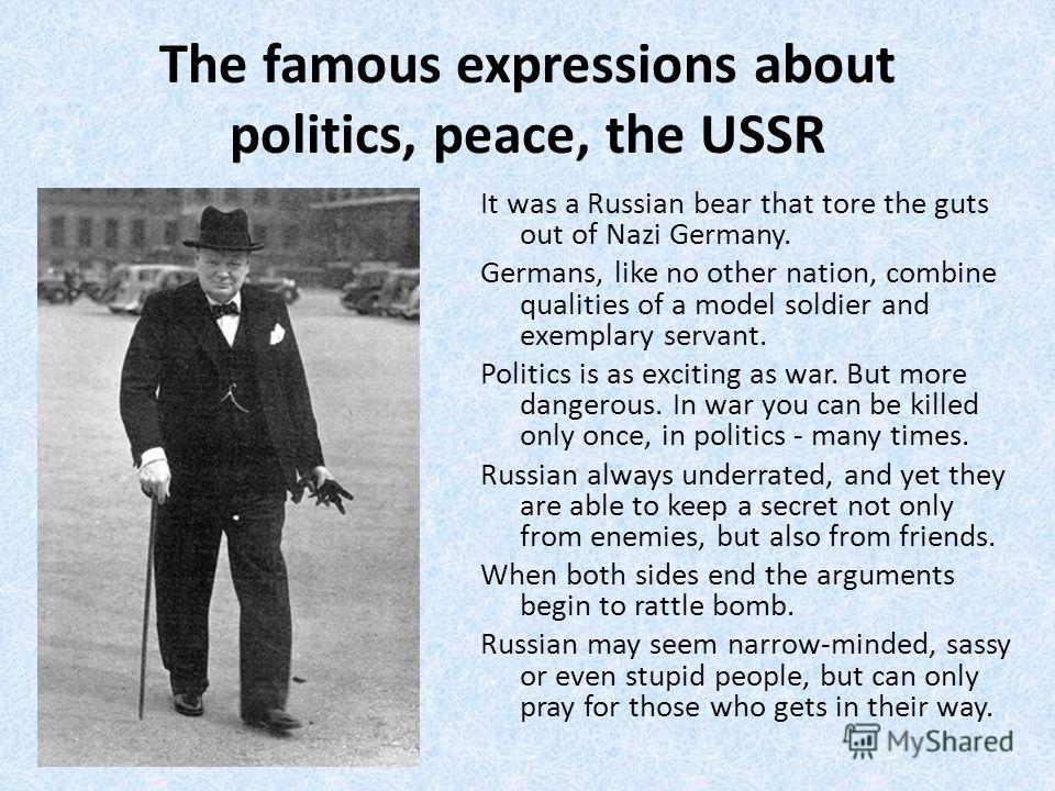The famous expressions about politics, peace, the USSR It was a Russian bear that tore the guts out of Nazi Germany. Germans, like no other nation, combine qualities of a model soldier and exemplary servant. Politics is as exciting as war. But more d