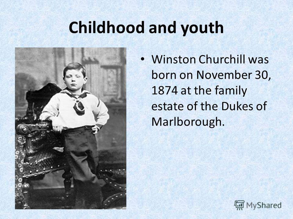 Childhood and youth Winston Churchill was born on November 30, 1874 at the family estate of the Dukes of Marlborough.
