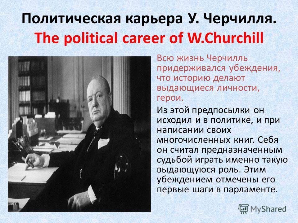 Политическая карьера У. Черчилля. The political career of W.Churchill Всю жизнь Черчилль придерживался убеждения, что историю делают выдающиеся личности, герои. Из этой предпосылки он исходил и в политике, и при написании своих многочисленных книг. С