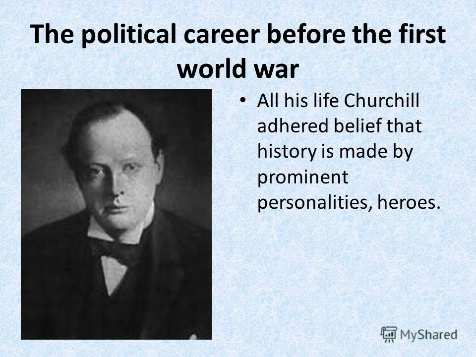The political career before the first world war All his life Churchill adhered belief that history is made by prominent personalities, heroes.