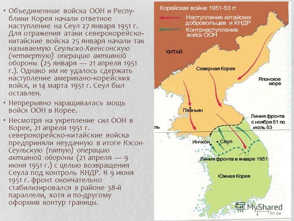 Объединенные войска ООН и Респу блики Корея начали ответное наступление на Сеул 27 января 1951 г. Для отражения атаки северокорейско- китайские войска 25 января начали так называемую Сеульско-Хвенсонскую (четвертую) операцию активной обороны (25 ян