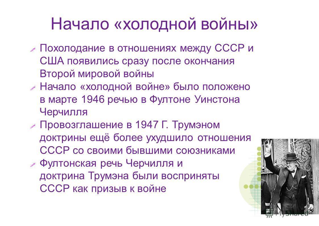 Похолодание в отношениях между СССР и США появились сразу после окончания Второй мировой войны Начало «холодной войне» было положено в марте 1946 речью в Фултоне Уинстона Черчилля Провозглашение в 1947 Г. Трумэном доктрины ещё более ухудшило отношени