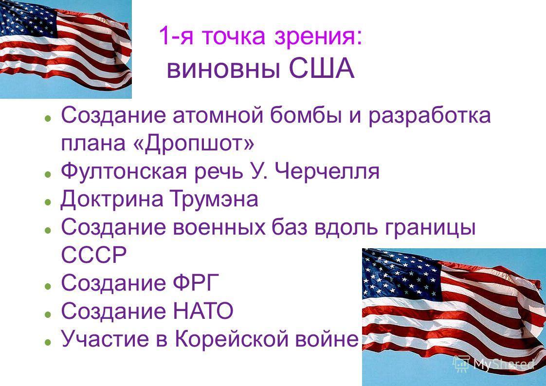 1-я точка зрения: виновны США Создание атомной бомбы и разработка плана «Дропшот» Фултонская речь У. Черчелля Доктрина Трумэна Создание военных баз вдоль границы СССР Создание ФРГ Создание НАТО Участие в Корейской войне