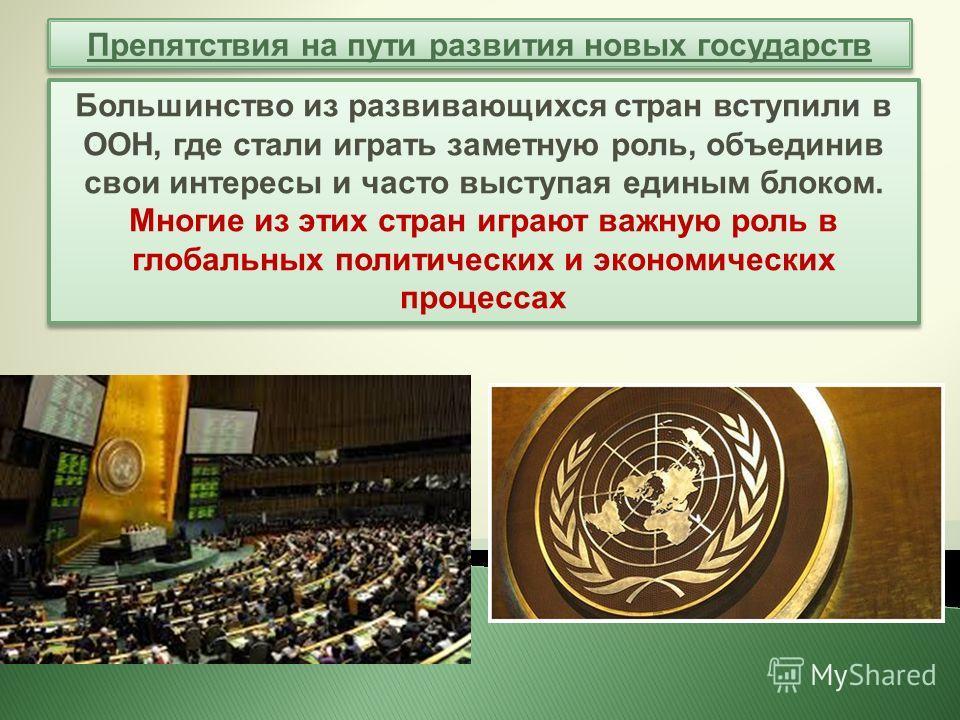 Препятствия на пути развития новых государств Большинство из развивающихся стран вступили в ООН, где стали играть заметную роль, объединив свои интересы и часто выступая единым блоком. Многие из этих стран играют важную роль в глобальных политических