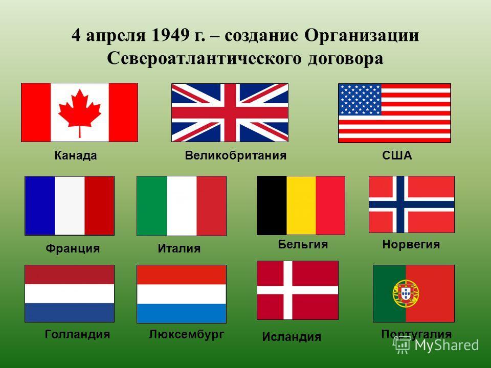 4 апреля 1949 г. – создание Организации Североатлантического договора Канада ВеликобританияСША Франция Италия Бельгия Исландия Португалия ЛюксембургГолландия Норвегия
