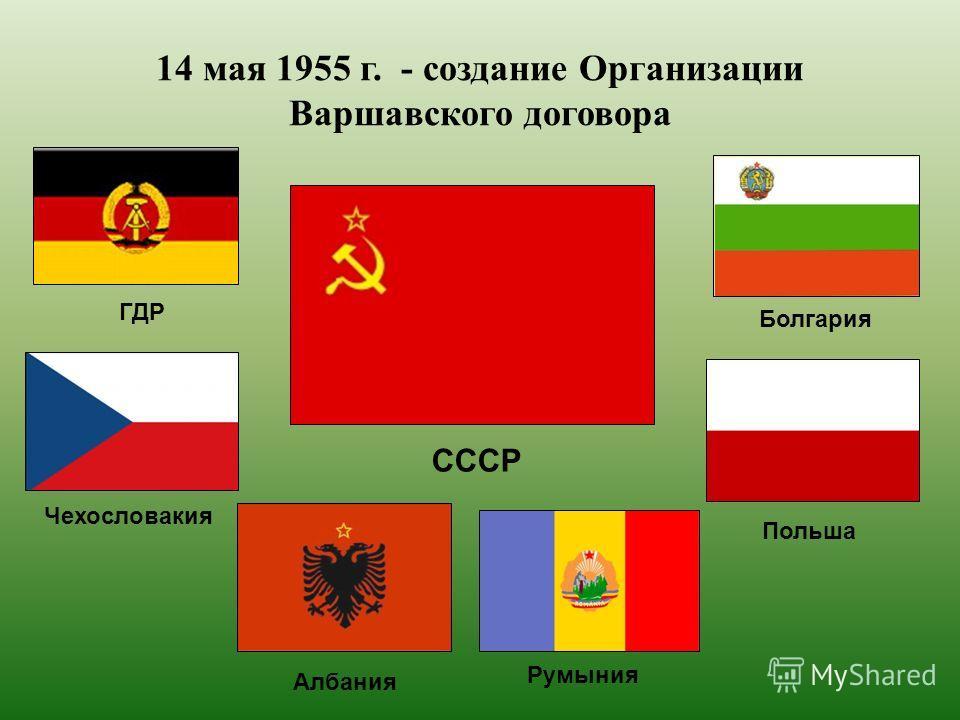 14 мая 1955 г. - создание Организации Варшавского договора СССР Чехословакия Албания ГДР Румыния Польша Болгария
