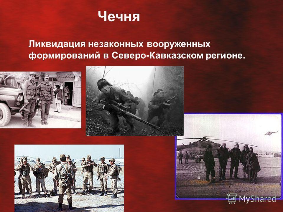 Чечня Ликвидация незаконных вооруженных формирований в Северо-Кавказском регионе.