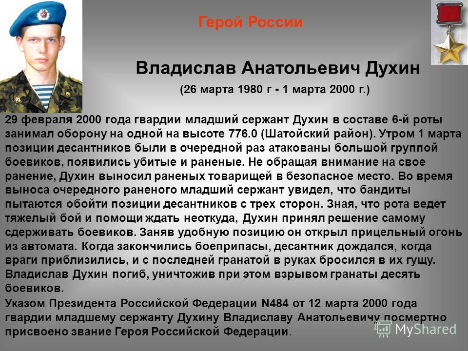 (26 марта 1980 г - 1 марта 2000 г.) Герой России Владислав Анатольевич Духин 29 февраля 2000 года гвардии младший сержант Духин в составе 6-й роты занимал оборону на одной на высоте 776.0 (Шатойский район). Утром 1 марта позиции десантников были в оч