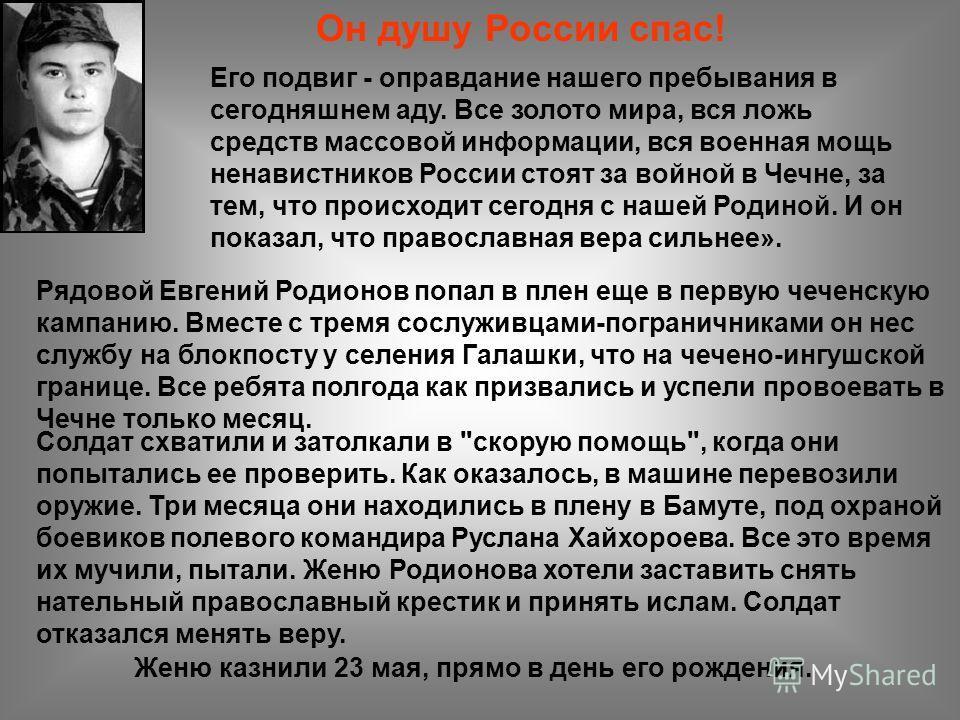 Рядовой Евгений Родионов попал в плен еще в первую чеченскую кампанию. Вместе с тремя сослуживцами-пограничниками он нес службу на блокпосту у селения Галашки, что на чечено-ингушской границе. Все ребята полгода как призвались и успели провоевать в Ч