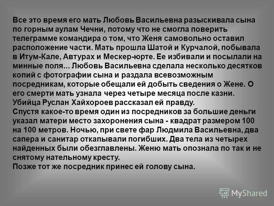 Все это время его мать Любовь Васильевна разыскивала сына по горным аулам Чечни, потому что не смогла поверить телеграмме командира о том, что Женя самовольно оставил расположение части. Мать прошла Шатой и Курчалой, побывала в Итум-Кале, Автурах и М