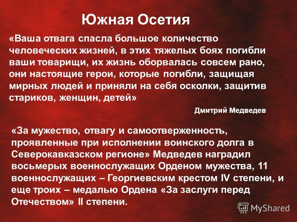Южная Осетия «Ваша отвага спасла большое количество человеческих жизней, в этих тяжелых боях погибли ваши товарищи, их жизнь оборвалась совсем рано, они настоящие герои, которые погибли, защищая мирных людей и приняли на себя осколки, защитив старико