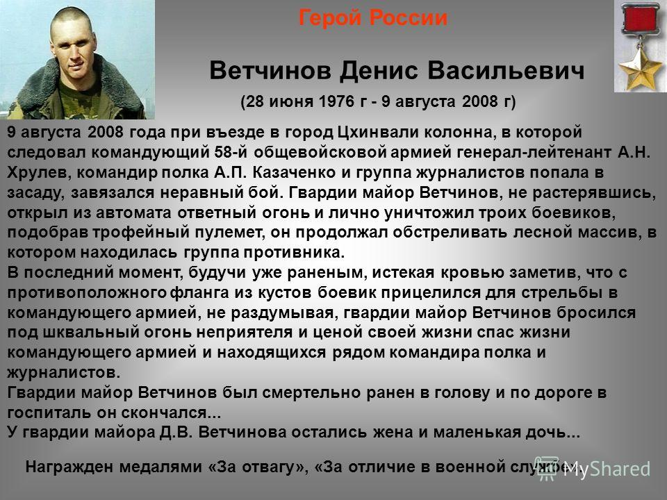 Ветчинов Денис Васильевич (28 июня 1976 г - 9 августа 2008 г) Герой России 9 августа 2008 года при въезде в город Цхинвали колонна, в которой следовал командующий 58-й общевойсковой армией генерал-лейтенант А.Н. Хрулев, командир полка А.П. Казаченко