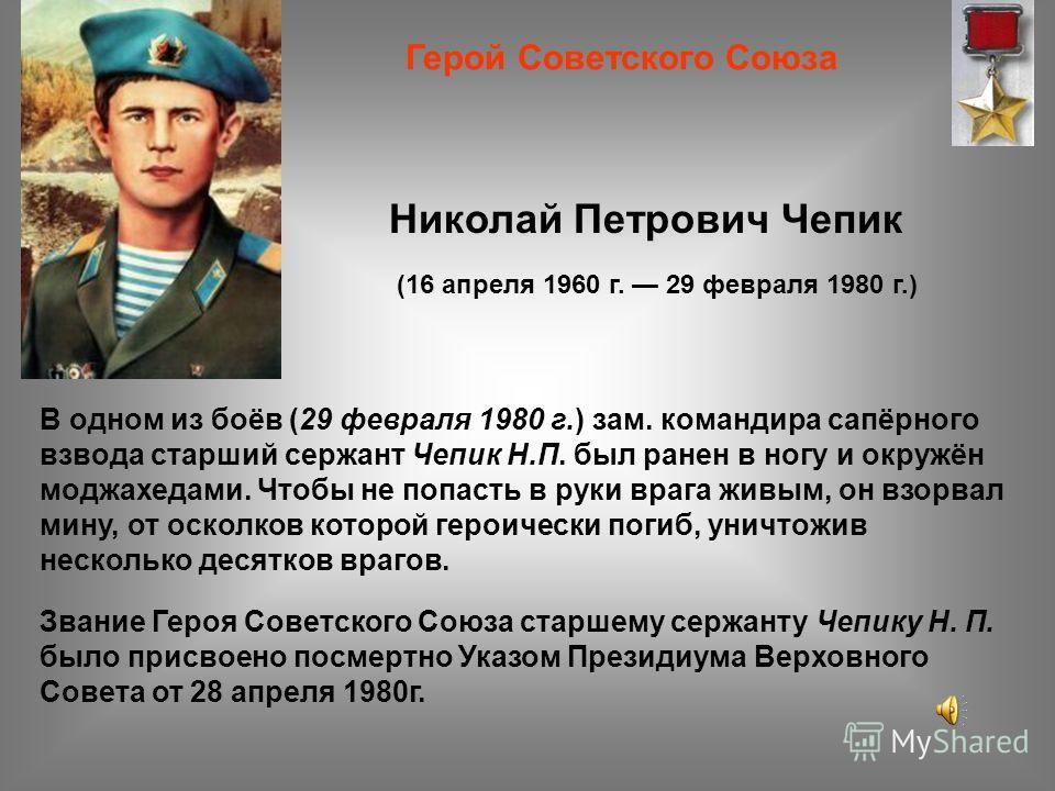 (16 апреля 1960 г. 29 февраля 1980 г.) Герой Советского Союза В одном из боёв (29 февраля 1980 г.) зам. командира сапёрного взвода старший сержант Чепик Н.П. был ранен в ногу и окружён моджахедами. Чтобы не попасть в руки врага живым, он взорвал мину