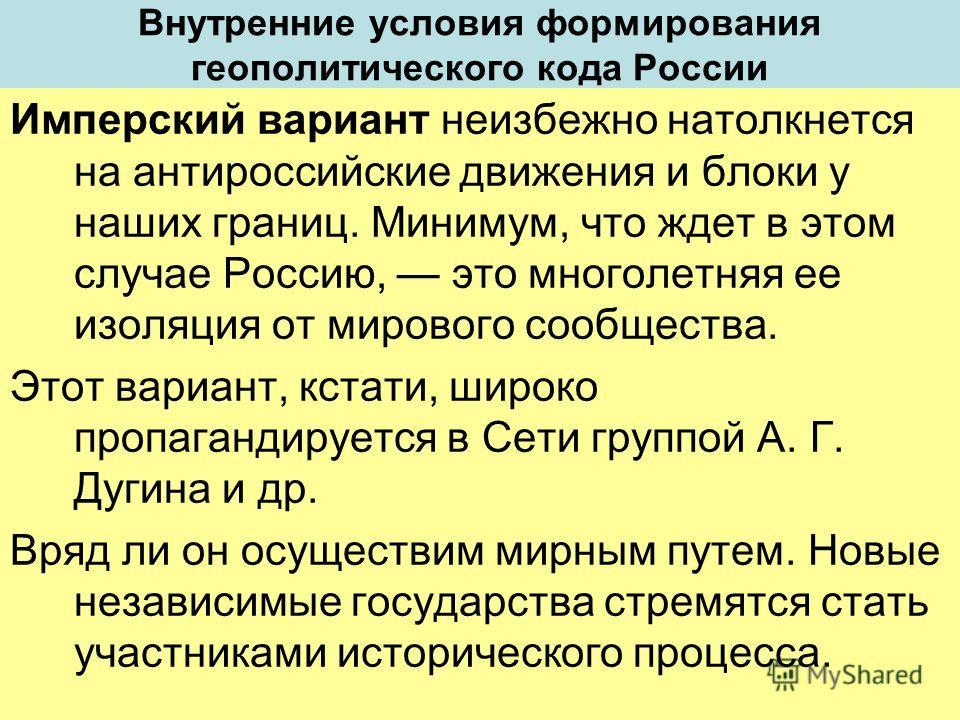 Внутренние условия формирования геополитического кода России Имперский вариант неизбежно натолкнется на антироссийские движения и блоки у наших границ. Минимум, что ждет в этом случае Россию, это многолетняя ее изоляция от мирового сообщества. Этот в