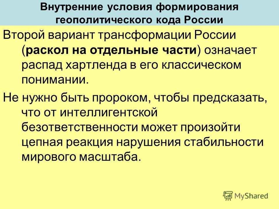 Внутренние условия формирования геополитического кода России Второй вариант трансформации России (раскол на отдельные части) означает распад хартленда в его классическом понимании. Не нужно быть пророком, чтобы предсказать, что от интеллигентской без