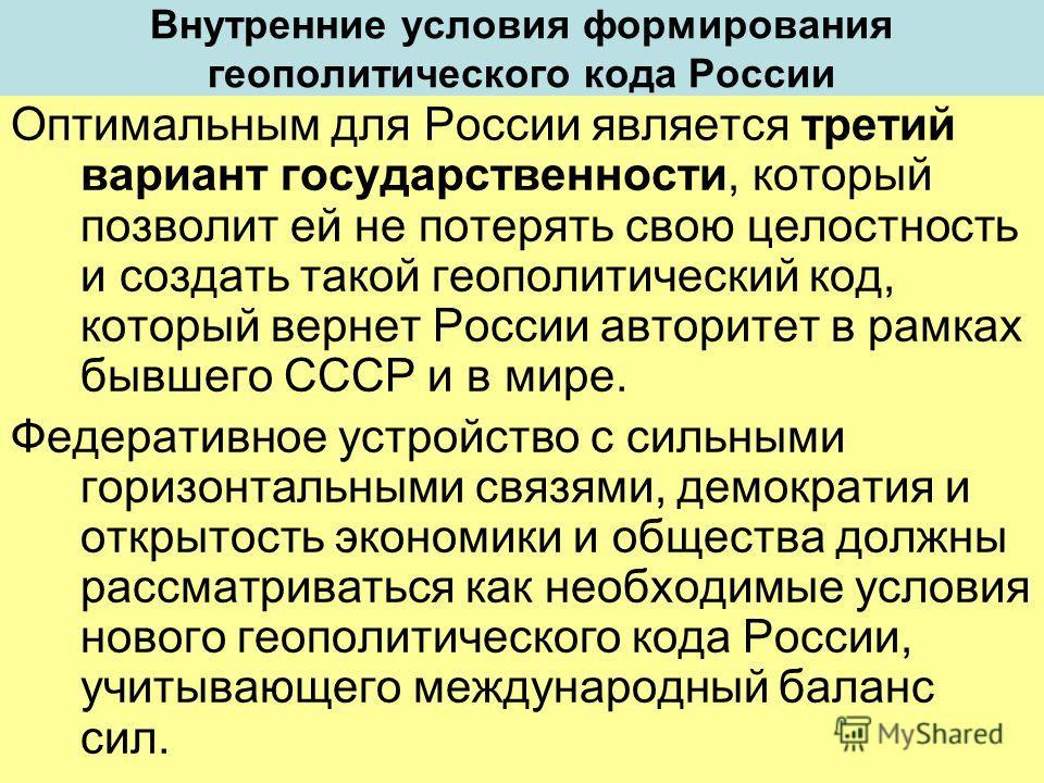 Внутренние условия формирования геополитического кода России Оптимальным для России является третий вариант государственности, который позволит ей не потерять свою целостность и создать такой геополитический код, который вернет России авторитет в рам