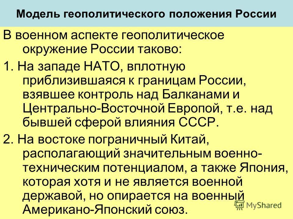 Модель геополитического положения России В военном аспекте геополитическое окружение России таково: 1. На западе НАТО, вплотную приблизившаяся к границам России, взявшее контроль над Балканами и Центрально-Восточной Европой, т.е. над бывшей сферой вл