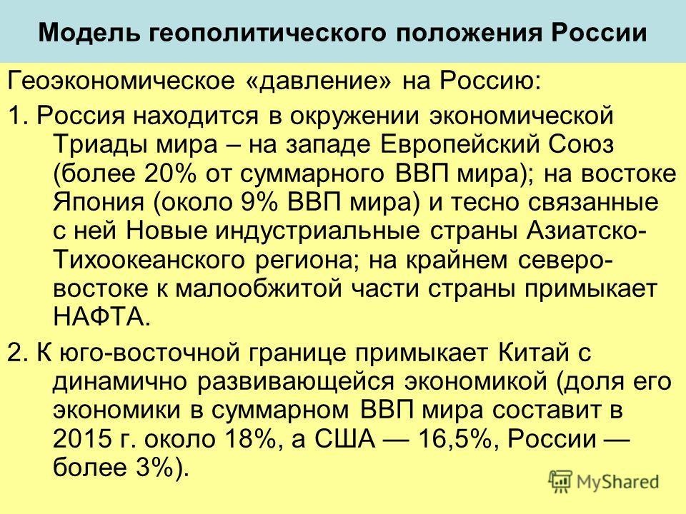 Модель геополитического положения России Геоэкономическое «давление» на Россию: 1. Россия находится в окружении экономической Триады мира – на западе Европейский Союз (более 20% от суммарного ВВП мира); на востоке Япония (около 9% ВВП мира) и тесно с