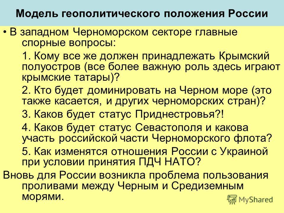 Модель геополитического положения России В западном Черноморском секторе главные спорные вопросы: 1. Кому все же должен принадлежать Крымский полуостров (все более важную роль здесь играют крымские татары)? 2. Кто будет доминировать на Черном море (э