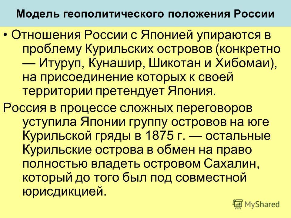 Модель геополитического положения России Отношения России с Японией упираются в проблему Курильских островов (конкретно Итуруп, Кунашир, Шикотан и Хибомаи), на присоединение которых к своей территории претендует Япония. Россия в процессе сложных пере