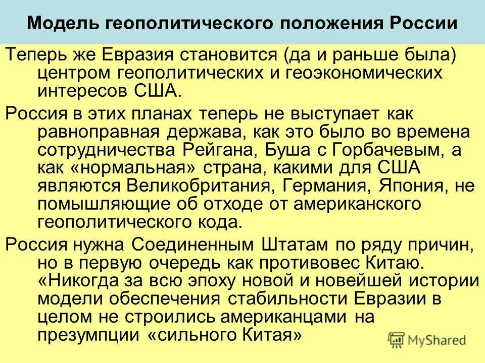 Модель геополитического положения России Теперь же Евразия становится (да и раньше была) центром геополитических и геоэкономических интересов США. Россия в этих планах теперь не выступает как равноправная держава, как это было во времена сотрудничест