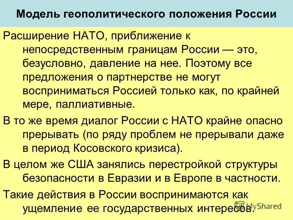 Модель геополитического положения России Расширение НАТО, приближение к непосредственным границам России это, безусловно, давление на нее. Поэтому все предложения о партнерстве не могут восприниматься Россией только как, по крайней мере, паллиативные