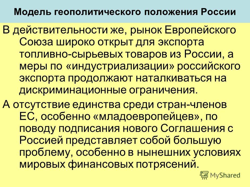 Модель геополитического положения России В действительности же, рынок Европейского Союза широко открыт для экспорта топливно-сырьевых товаров из России, а меры по «индустриализации» российского экспорта продолжают наталкиваться на дискриминационные о
