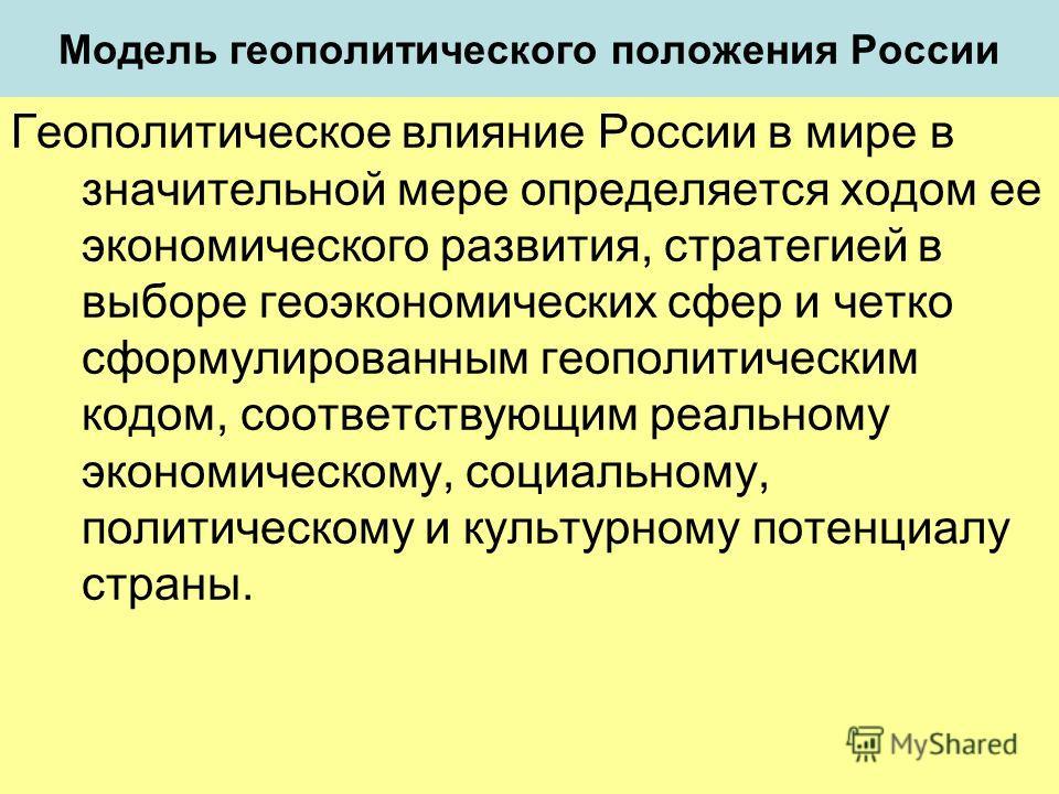 Модель геополитического положения России Геополитическое влияние России в мире в значительной мере определяется ходом ее экономического развития, стратегией в выборе геоэкономических сфер и четко сформулированным геополитическим кодом, соответствующи