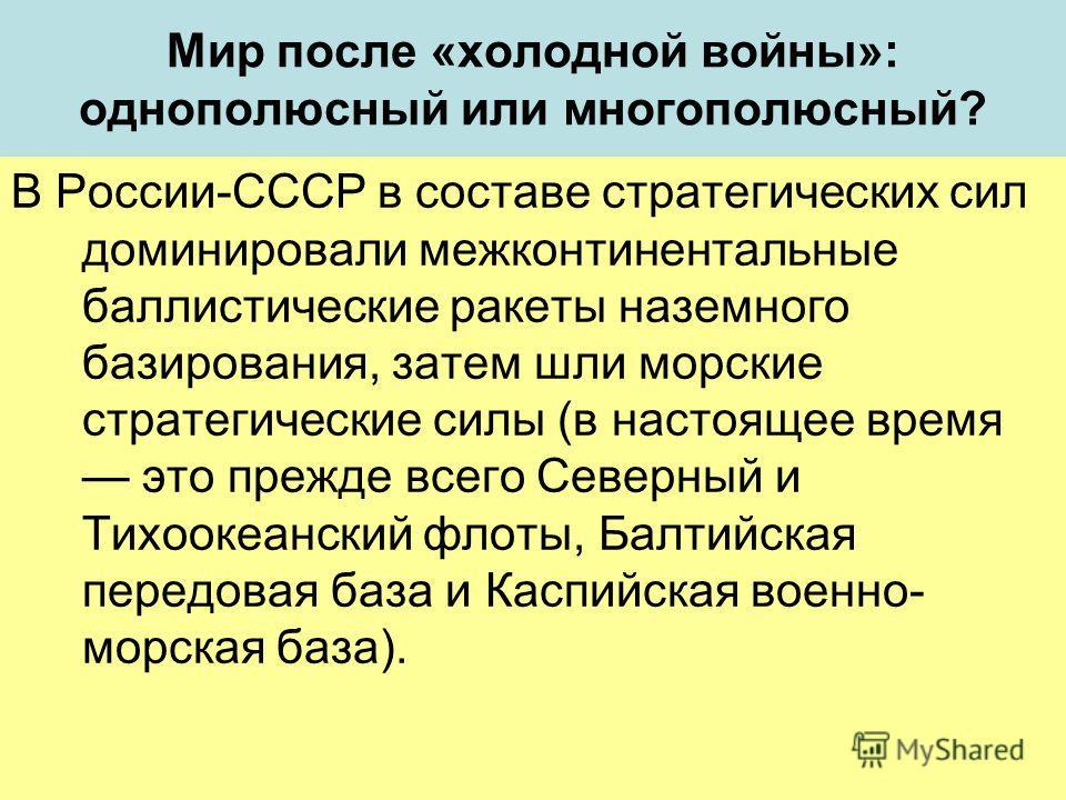 Мир после «холодной войны»: однополюсный или многополюсный? В России-СССР в составе стратегических сил доминировали межконтинентальные баллистические ракеты наземного базирования, затем шли морские стратегические силы (в настоящее время это прежде вс