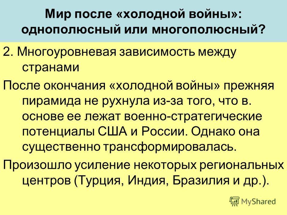 Мир после «холодной войны»: однополюсный или многополюсный? 2. Многоуровневая зависимость между странами После окончания «холодной войны» прежняя пирамида не рухнула из-за того, что в. основе ее лежат военно-стратегические потенциалы США и России. Од