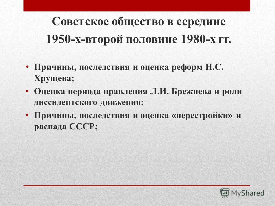 Советское общество в середине 1950-х-второй половине 1980-х гг. Причины, последствия и оценка реформ Н.С. Хрущева; Оценка периода правления Л.И. Брежнева и роли диссидентского движения; Причины, последствия и оценка «перестройки» и распада СССР;