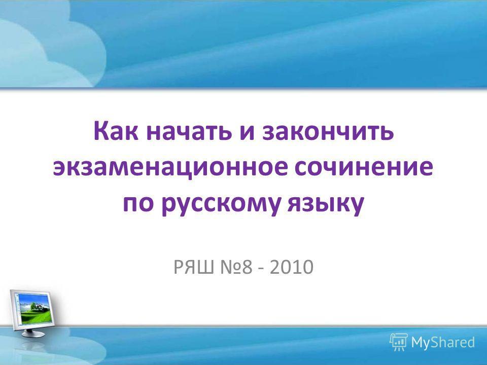 Как начать и закончить экзаменационное сочинение по русскому языку РЯШ 8 - 2010
