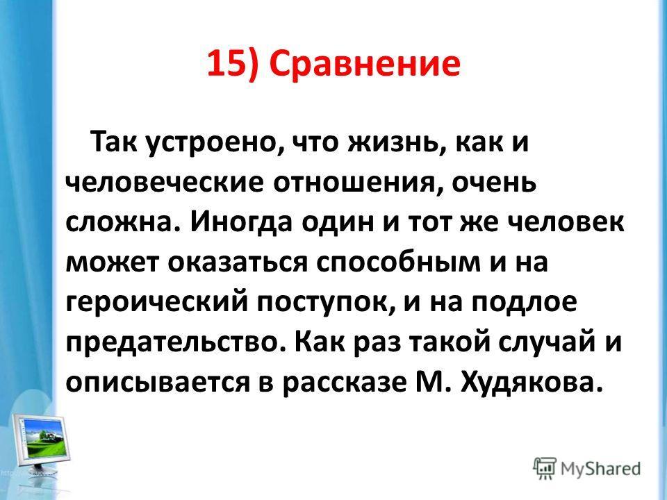 15) Сравнение Так устроено, что жизнь, как и человеческие отношения, очень сложна. Иногда один и тот же человек может оказаться способным и на героический поступок, и на подлое предательство. Как раз такой случай и описывается в рассказе М. Худякова.