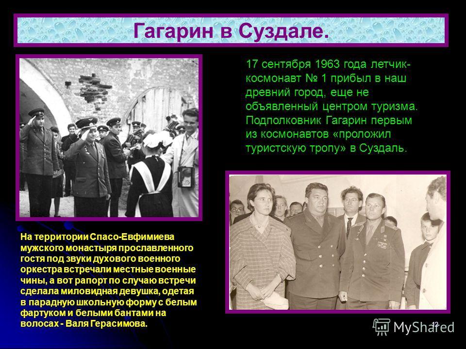 12 Гагарин в Суздале. 17 сентября 1963 года летчик- космонавт 1 прибыл в наш древний город, еще не объявленный центром туризма. Подполковник Гагарин первым из космонавтов «проложил туристскую тропу» в Суздаль. На территории Спасо-Евфимиева мужского м