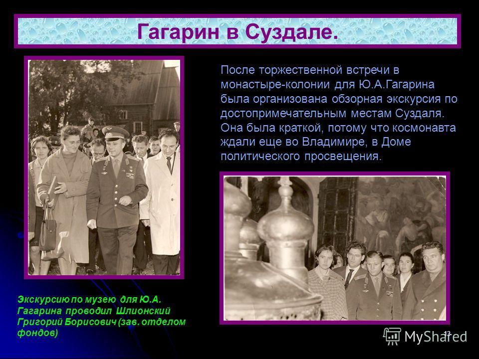 13 Гагарин в Суздале. После торжественной встречи в монастыре-колонии для Ю.А.Гагарина была организована обзорная экскурсия по достопримечательным местам Суздаля. Она была краткой, потому что космонавта ждали еще во Владимире, в Доме политического пр