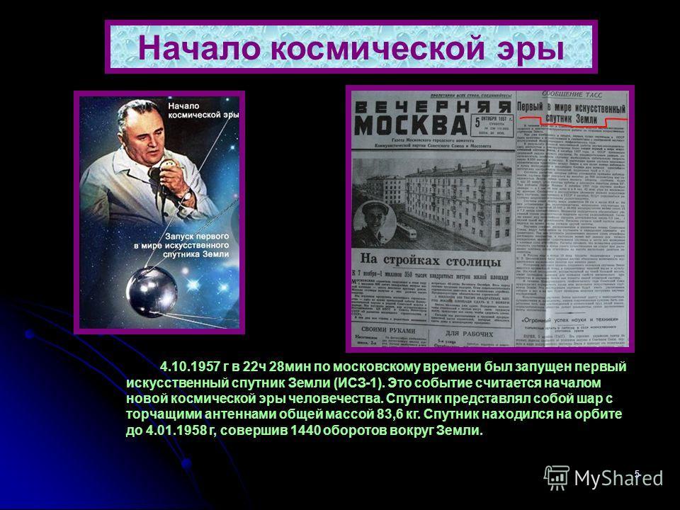 5 Начало космической эры 4.10.1957 г в 22 ч 28 мин по московскому времени был запущен первый искусственный спутник Земли (ИСЗ-1). Это событие считается началом новой космической эры человечества. Спутник представлял собой шар с торчащими антеннами об