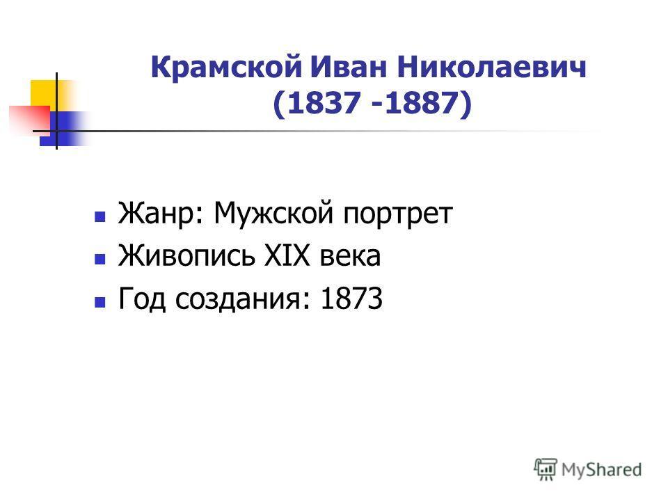 Крамской Иван Николаевич (1837 -1887) Жанр: Мужской портрет Живопись XIX века Год создания: 1873