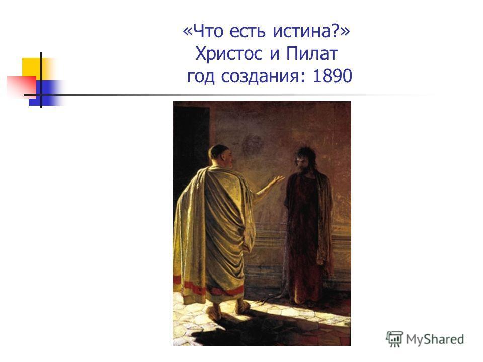 «Что есть истина?» Христос и Пилат год создания: 1890