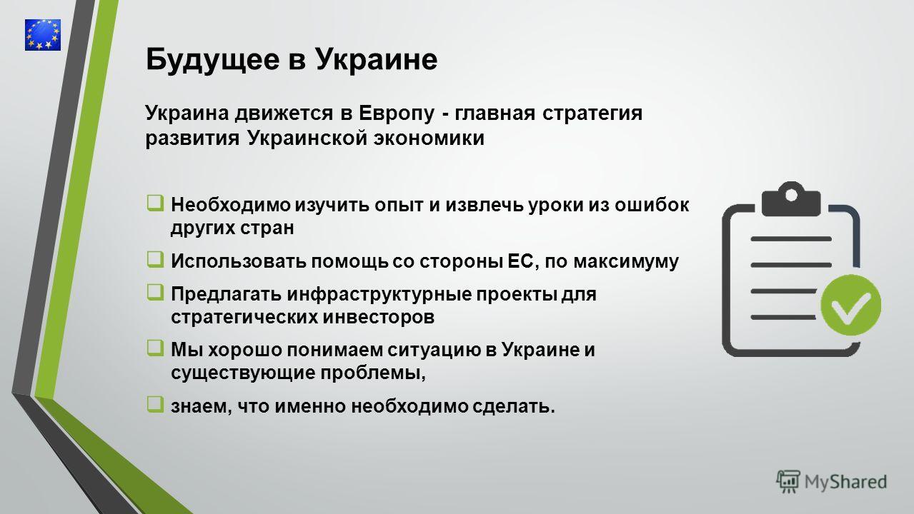 Будущее в Украине Украина движется в Европу - главная стратегия развития Украинской экономики Необходимо изучить опыт и извлечь уроки из ошибок других стран Использовать помощь со стороны ЕС, по максимуму Предлагать инфраструктурные проекты для страт