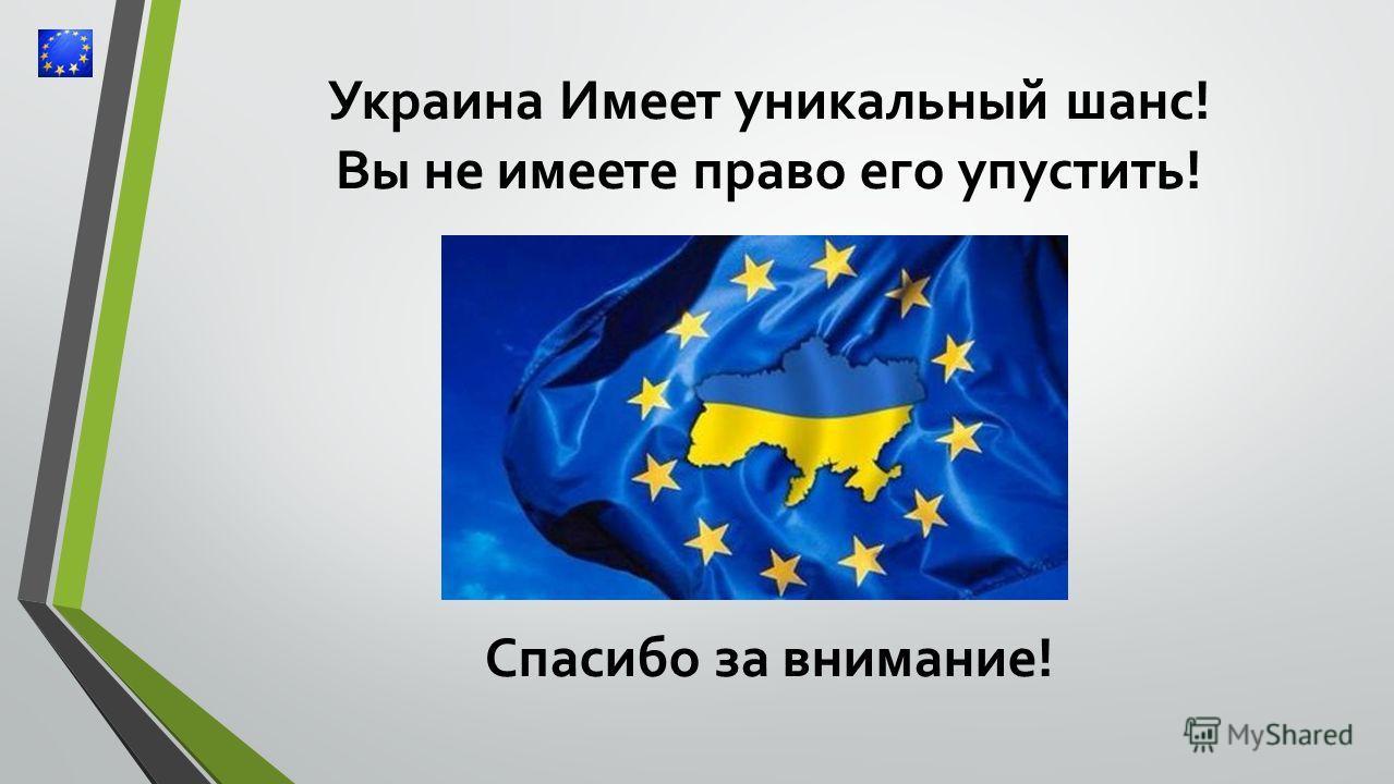 Украина Имеет уникальный шанс! Вы не имеете право его упустить! Спасибо за внимание!