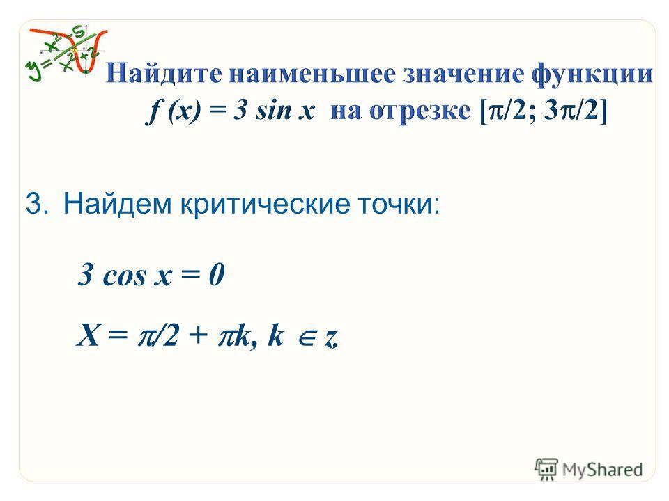 3. Найдем критические точки: 3 cos x = 0 Х = /2 + k, k z