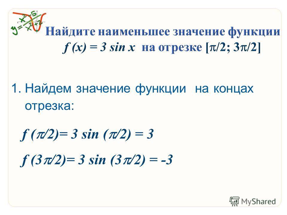 1. Найдем значение функции на концах отрезка: f ( /2)= 3 sin ( /2) = 3 f (3 /2)= 3 sin (3 /2) = -3