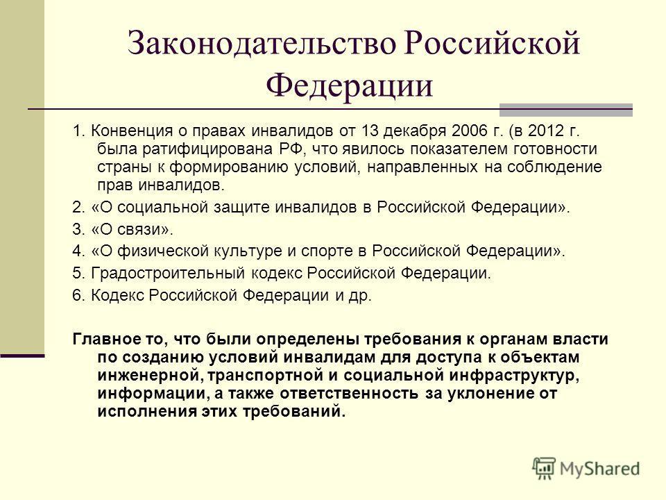 Законодательство Российской Федерации 1. Конвенция о правах инвалидов от 13 декабря 2006 г. (в 2012 г. была ратифицирована РФ, что явилось показателем готовности страны к формированию условий, направленных на соблюдение прав инвалидов. 2. «О социальн