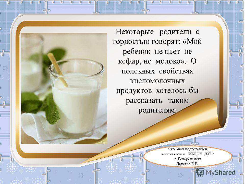 материал подготовлен воспитателем МБДОУ Д/С 2 г. Белореченска Лакетко Е.В. Некоторые родители с гордостью говорят: «Мой ребенок не пьет не кефир, не молоко». О полезных свойствах кисломолочных продуктов хотелось бы рассказать таким родителям.