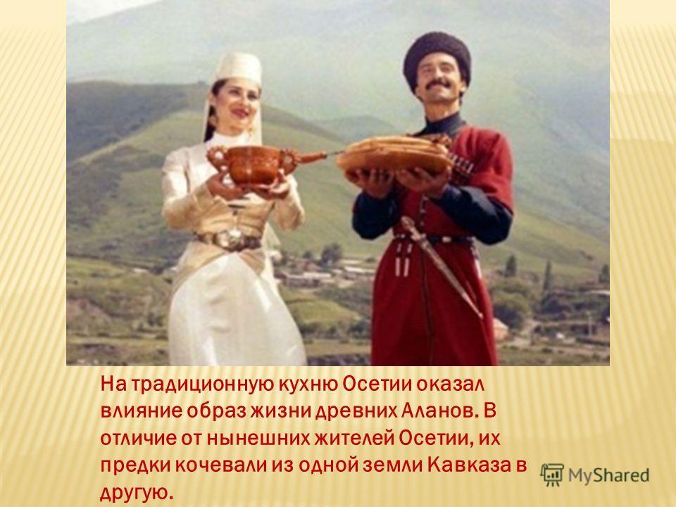 На традиционную кухню Осетии оказал влияние образ жизни древних Аланов. В отличие от нынешних жителей Осетии, их предки кочевали из одной земли Кавказа в другую.