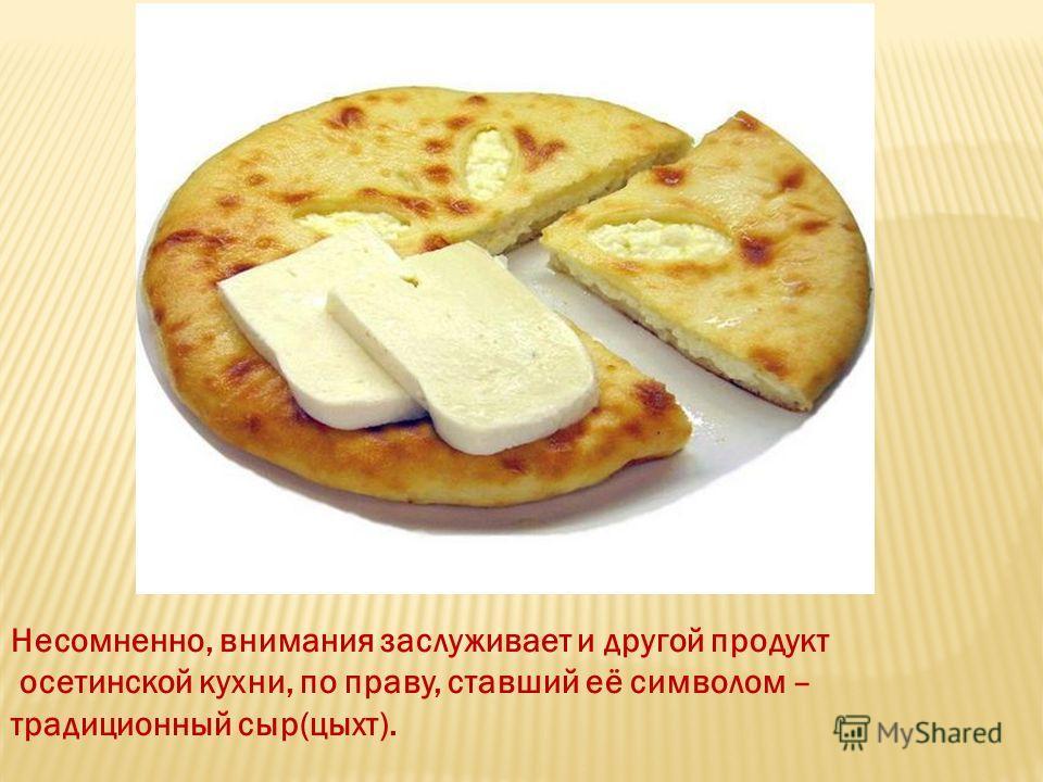 Несомненно, внимания заслуживает и другой продукт осетинской кухни, по праву, ставший её символом – традиционный сыр(цыхт).